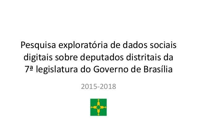 Pesquisa exploratória de dados sociais digitais sobre deputados distritais da 7ª legislatura do Governo de Brasília 2015-2...