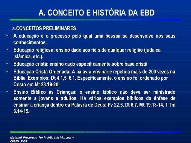 Material Preparado Por Pr João Luiz Marques – CPPED 2009 A. CONCEITO E HISTÓRIA DA EBD a.CONCEITOS PRELIMINARES • A educaç...