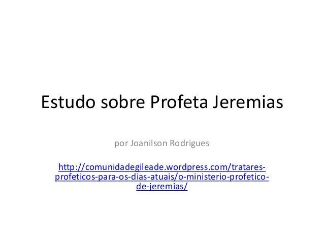 Estudo sobre Profeta Jeremias por Joanilson Rodrigues http://comunidadegileade.wordpress.com/tratares- profeticos-para-os-...