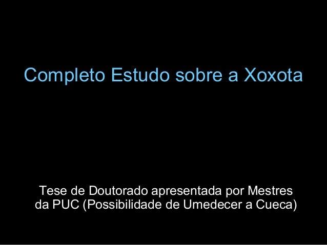 Completo Estudo sobre a Xoxota  Tese de Doutorado apresentada por Mestres da PUC (Possibilidade de Umedecer a Cueca)