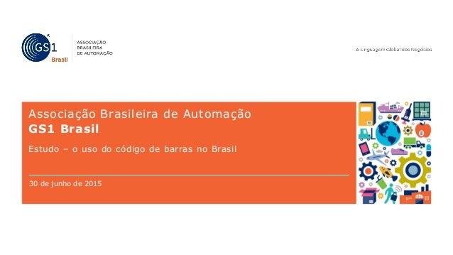 Associação Brasileira de Automação GS1 Brasil Estudo – o uso do código de barras no Brasil 30 de junho de 2015