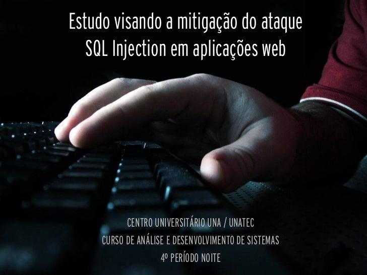 Estudo visando a mitigação do ataque   SQL Injection em aplicações web           CENTRO UNIVERSITÁRIO UNA / UNATEC     CUR...