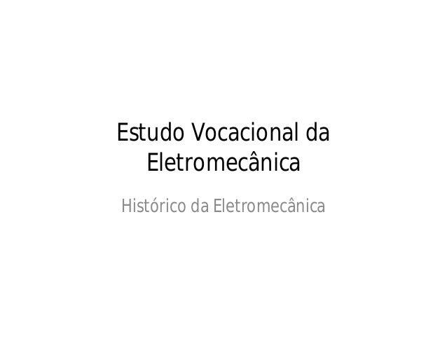 Estudo Vocacional da Eletromecânica Histórico da Eletromecânica