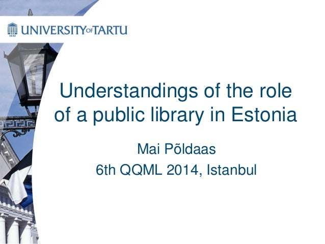 Understandings of the role of a public library in Estonia Mai Põldaas 6th QQML 2014, Istanbul