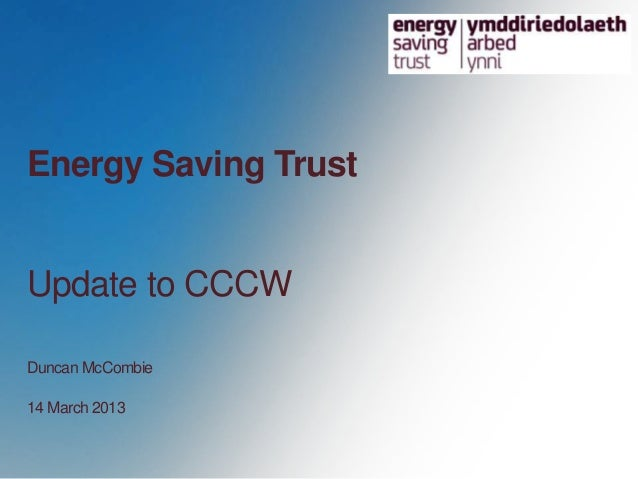 Energy Saving TrustUpdate to CCCWDuncan McCombie14 March 2013