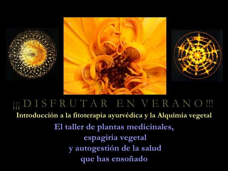 ¡¡¡ D I S F R U T A R E N V E R A N O !!! Introducción a la fitoterapia ayurvédica y la Alquímia vegetal             El ta...