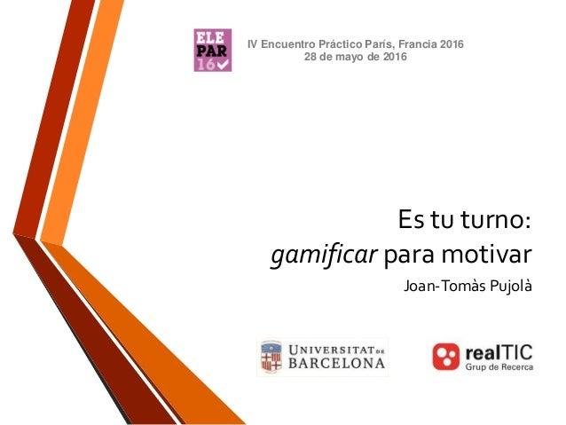 Es tu turno: gamificar para motivar Joan-Tomàs Pujolà IV Encuentro Práctico París, Francia 2016 28 de mayo de 2016