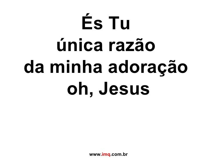 És Tu  única razão  da minha adoração  oh, Jesus www. imq .com.br