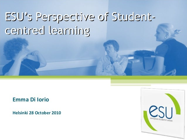 ESU's Perspective of Student-ESU's Perspective of Student- centred learningcentred learning Emma Di Iorio Helsinki 28 Octo...