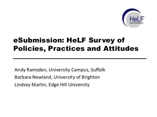 eSubmission: HeLF Survey of Policies, Practices and Attitudes Andy Ramsden, University Campus, Suffolk Barbara Newland, Un...