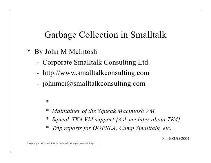 Garbage Collection in Smalltalk * By John M McIntosh   - Corporate Smalltalk Consulting Ltd.   - http://www.smalltalkconsu...