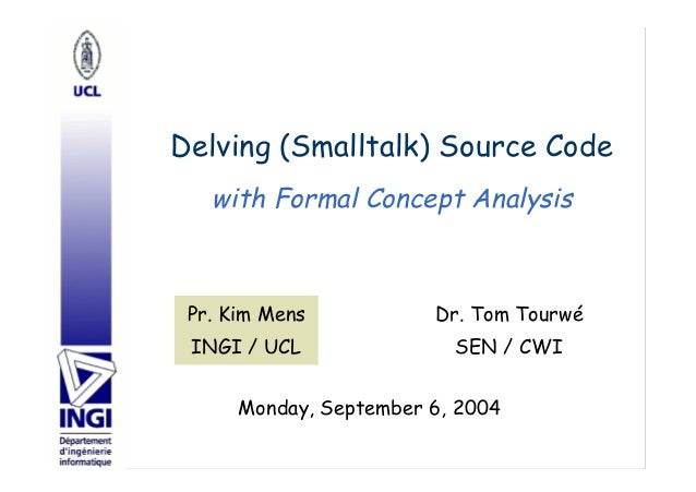 Delving (Smalltalk) Source Code Dr. Tom Tourwé SEN / CWI Pr. Kim Mens INGI / UCL Monday, September 6, 2004 with Formal Con...