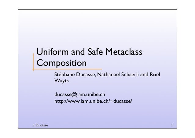 S. Ducasse 1 Uniform and Safe Metaclass Composition Stéphane Ducasse, Nathanael Schaerli and Roel Wuyts ducasse@iam.unibe....
