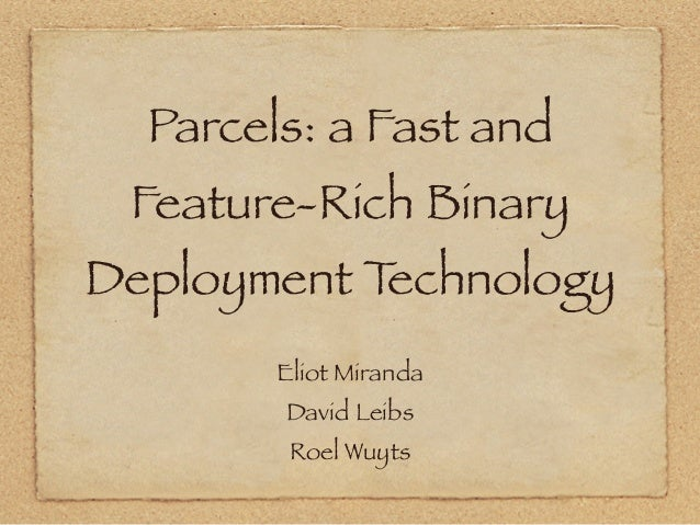 Parcels: a Fast and Feature-Rich Binary Deployment Technology Eliot Miranda David Leibs Roel Wuyts