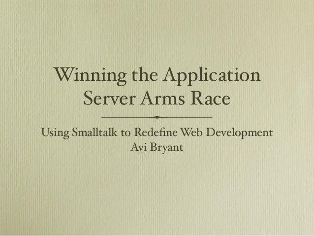 Winning the Application Server Arms Race Using Smalltalk to Redefine Web Development Avi Bryant