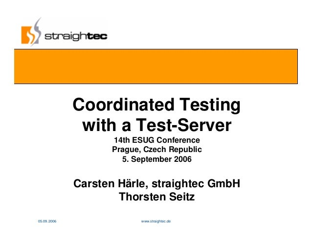 05.09.2006 www.straightec.de 1www Coordinated Testing with a Test-Server 14th ESUG Conference Prague, Czech Republic 5. Se...