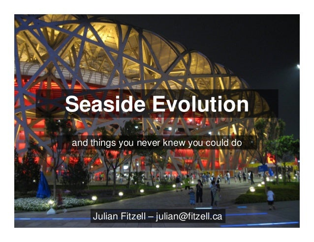 Seaside Evolution and things you never knew you could do Julian Fitzell – julian@fitzell.ca