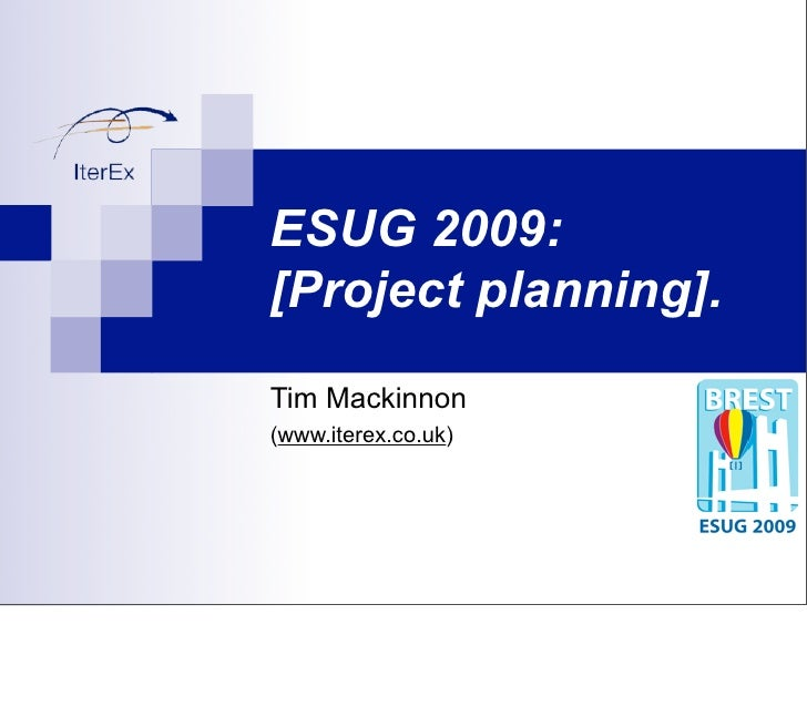 ESUG 2009: [Project planning]. Tim Mackinnon (www.iterex.co.uk)