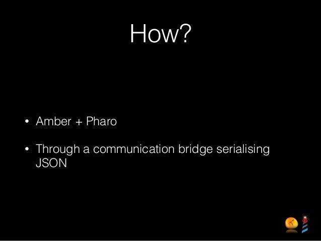 How? • Amber + Pharo • Through a communication bridge serialising JSON