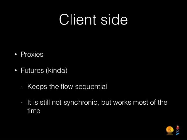 Client side • Proxies • Futures (kinda) - Keeps the flow sequential - It is still not synchronic, but works most of the time