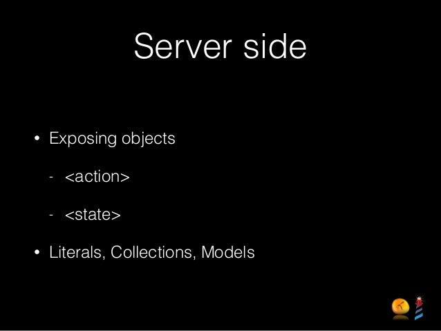 Server side • Exposing objects - <action> - <state> • Literals, Collections, Models