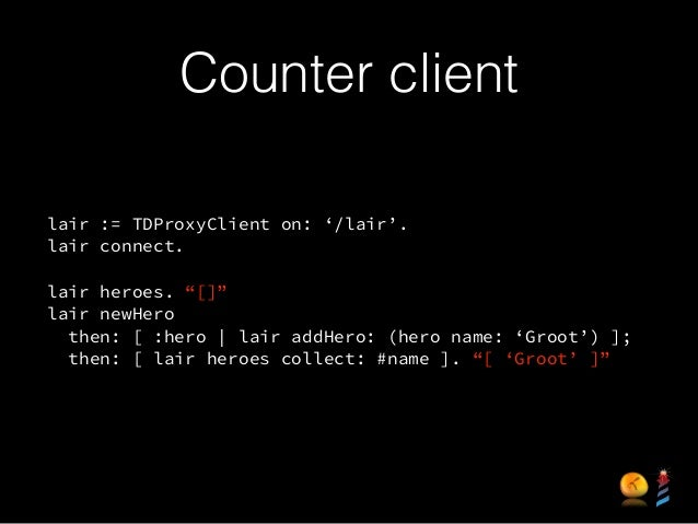 """Counter client lair := TDProxyClient on: '/lair'. lair connect. ! lair heroes. """"[]"""" lair newHero then: [ :hero   lair addH..."""