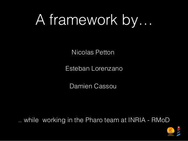 A framework by… Nicolas Petton Esteban Lorenzano Damien Cassou .. while working in the Pharo team at INRIA - RMoD