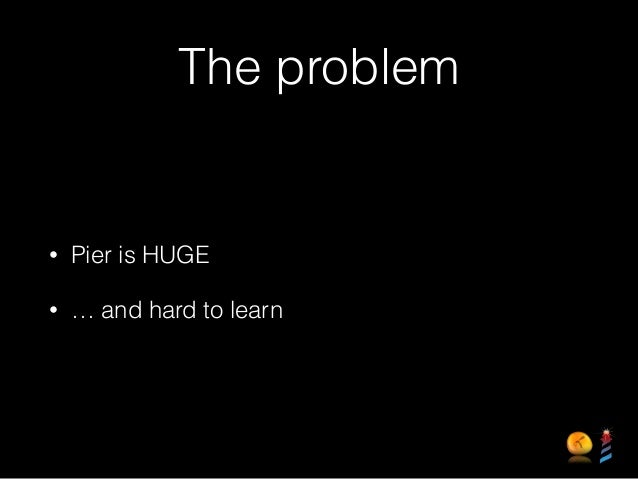 The problem • Pier is HUGE • … and hard to learn