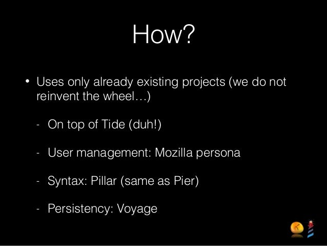 How? • Uses only already existing projects (we do not reinvent the wheel…) - On top of Tide (duh!) - User management: Mozi...