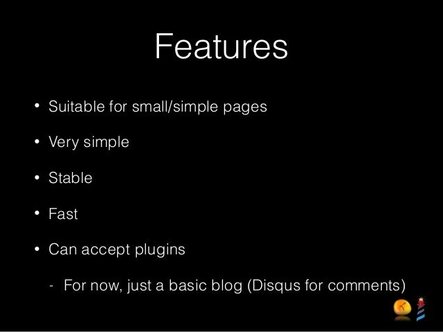Features • Suitable for small/simple pages • Very simple • Stable • Fast • Can accept plugins - For now, just a basic blog...