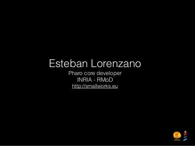 Esteban Lorenzano Pharo core developer INRIA - RMoD http://smallworks.eu