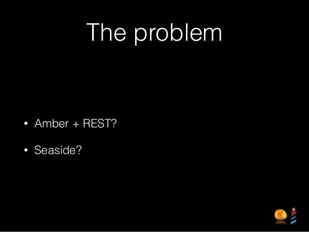 The problem • Amber + REST? • Seaside?