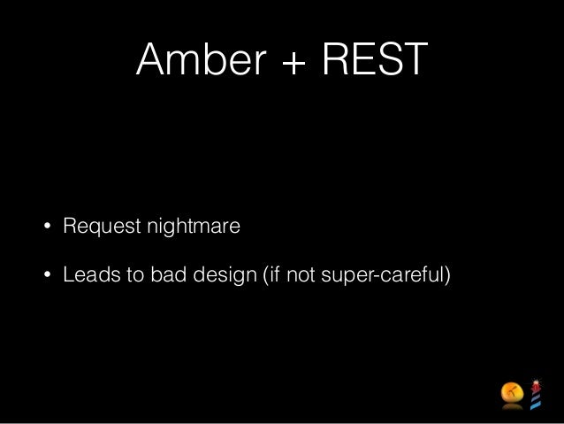 Amber + REST • Request nightmare • Leads to bad design (if not super-careful)