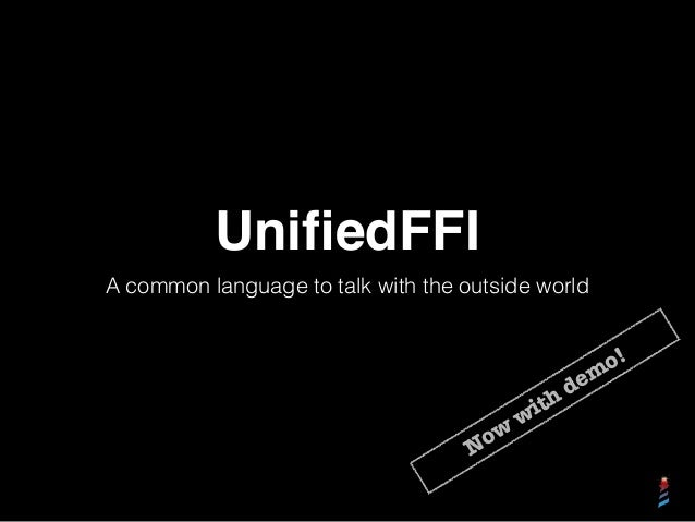 UnifiedFFI A common language to talk with the outside world Now with dem o!