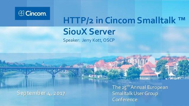 The 25th Annual European Smalltalk User Group Conference September 4, 2017 HTTP/2 in Cincom Smalltalk ™ SiouX Server Speak...