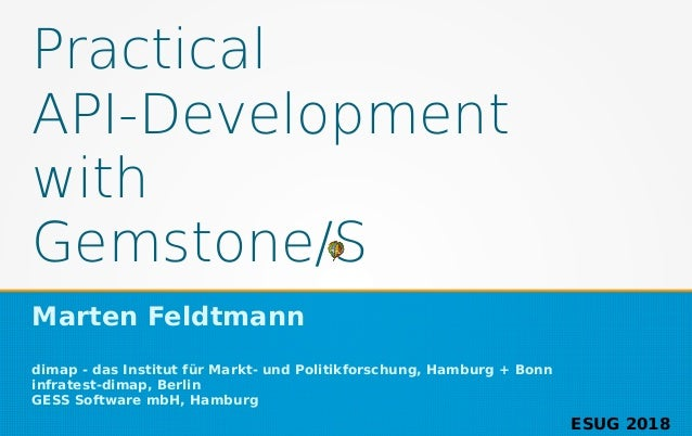 Practical API-Development with Gemstone/S Marten Feldtmann dimap - das Institut für Markt- und Politikforschung, Hamburg +...