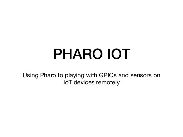 PHARO IOT Using Pharo to playing with GPIOs and sensors on IoT devices remotely