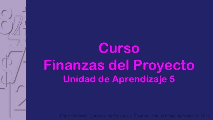 CursoFinanzas del Proyecto   Unidad de Aprendizaje 5  Especialización Gerencia de Proyectos Esumer - Carlos Mario Morales ...