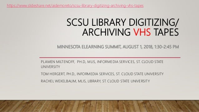 SCSU LIBRARY DIGITIZING/ ARCHIVING VHS TAPES MINNESOTA ELEARNING SUMMIT, AUGUST 1, 2018, 1:30-2:45 PM PLAMEN MILTENOFF, PH...