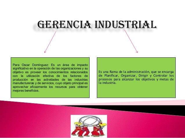Gerencia industrialPara Oscar Domínguez: Es un área de impactosignificativo en la operación de las organizaciones y suobje...