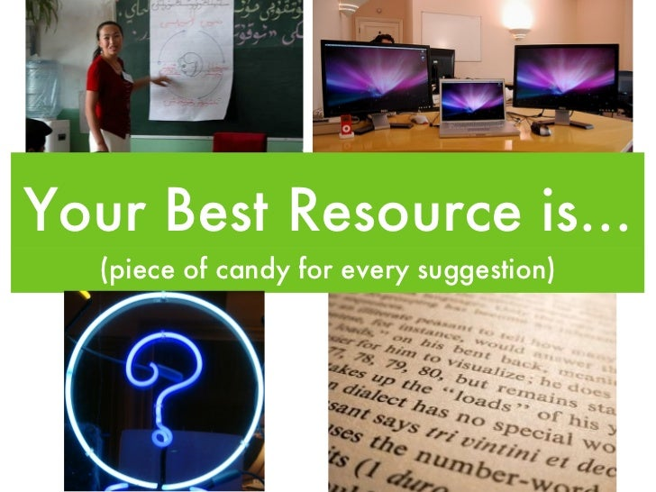 Your Best Resource is... <ul><li>(piece of candy for every suggestion) </li></ul>