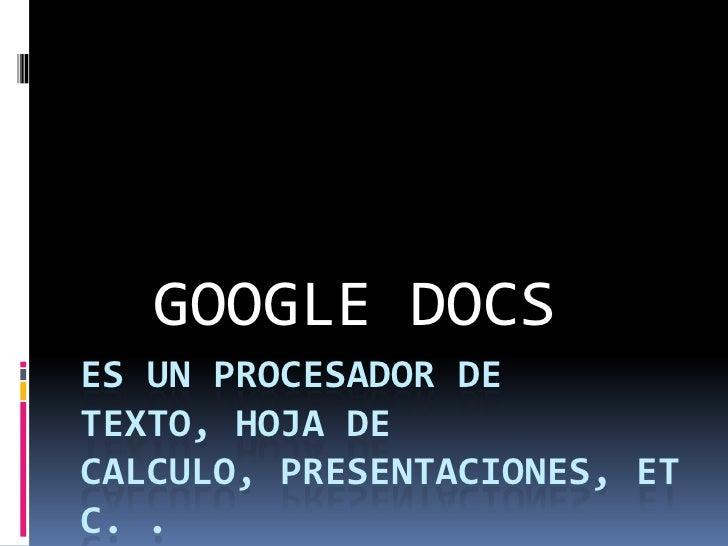 Es un procesador de  texto, hoja de calculo, presentaciones, etc. . Todos en línea<br />GOOGLE DOCS<br />