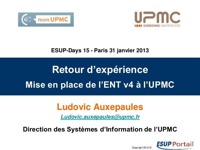 Copyright 2013 © Retour d'expérience Mise en place de l'ENT v4 à l'UPMC Ludovic Auxepaules Ludovic.auxepaules@upmc.fr Dire...