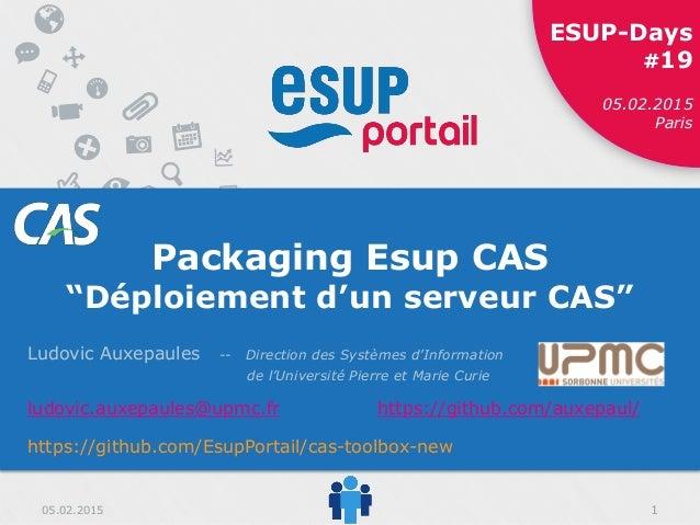 """05.02.2015 ESUP-Days #19 11 ESUP-Days #19 05.02.2015 Paris 05.02.2015 Packaging Esup CAS """"Déploiement d'un serveur CAS"""" Lu..."""