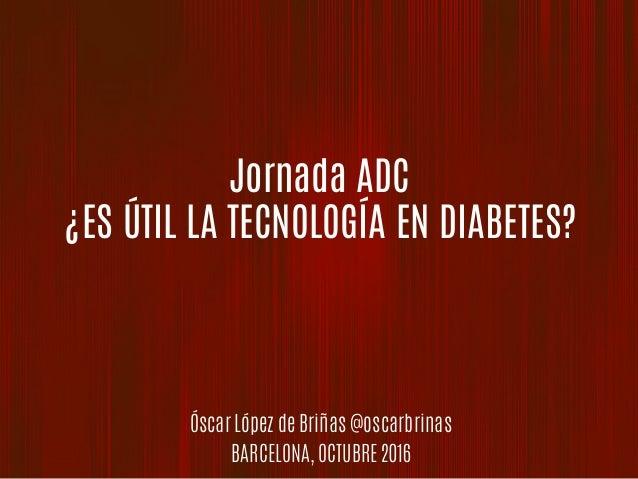 Jornada ADC ¿ES ÚTIL LA TECNOLOGÍA EN DIABETES? Óscar López de Briñas @oscarbrinas BARCELONA, OCTUBRE 2016