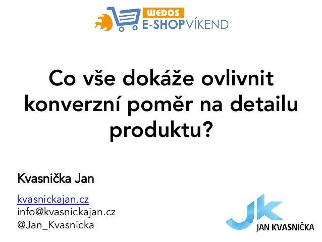 Co vše dokáže ovlivnit konverzní poměr na detailu produktu? Kvasnička Jan kvasnickajan.cz info@kvasnickajan.cz @Jan_Kvasni...