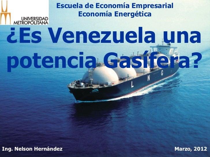 Escuela de Economía Empresarial                        Economía Energética ¿Es Venezuela una potencia Gasífera?Ing. Nelson...