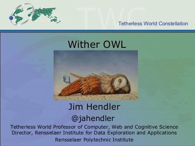 Tetherless World Constellation Wither OWL Jim Hendler @jahendler Tetherless World Professor of Computer, Web and Cognitive...