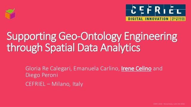 Supporting Geo-Ontology Engineering through Spatial Data Analytics Gloria Re Calegari, Emanuela Carlino, Irene Celino and ...