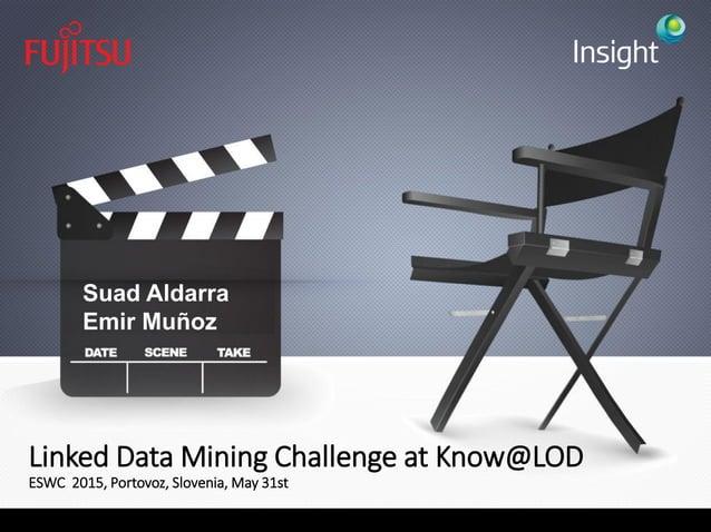 Linked Data Mining Challenge at Know@LOD ESWC 2015, Portovoz, Slovenia, May 31st Suad Aldarra Emir Muñoz